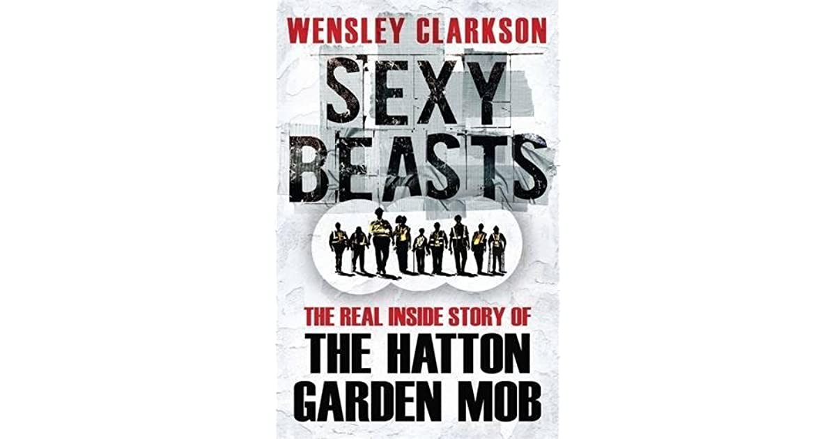 Sexy Beasts The Inside Story Of Hatton Garden Heist By Wensley Clarkson