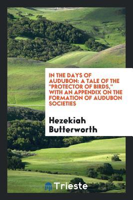 In the Days of Audubon: A Tale of the Protector of Birds, with an Appendix on the Formation of Audubon Societies Hezekiah Butterworth