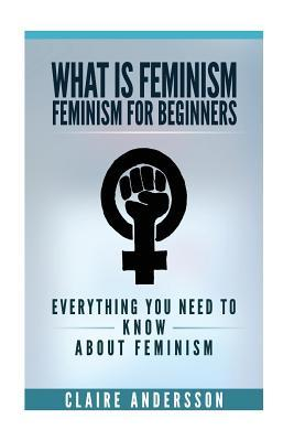 What Is Feminism - Feminism for Beginners: Everything You Need to Know about Feminism Claire Andersson
