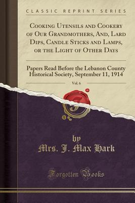 Cooking Utensils and Cookery of Our Grandmothers, And, Lard Dips, Candle Sticks and Lamps, or the Light of Other Days, Vol. 6: Papers Read Before the Lebanon County Historical Society, September 11, 1914 (Classic Reprint)