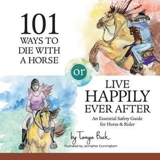 101 Ways to Die with a Horse or Live Happily Ever After: A Safety Guide for Horse & Rider