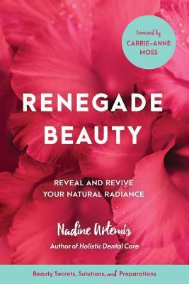 Renegade Beauty Reveal and Revive Your Natural Radiance--Beauty Secrets, Solutions, and Preparations