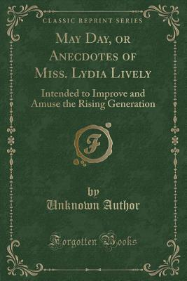 May Day, or Anecdotes of Miss. Lydia Lively: Intended to Improve and Amuse the Rising Generation (Classic Reprint)