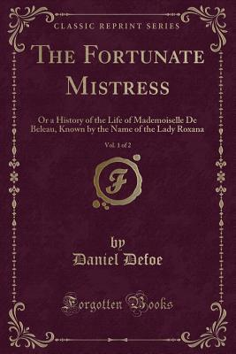 The Fortunate Mistress, Vol. 1 of 2: Or a History of the Life of Mademoiselle de Beleau, Known by the Name of the Lady Roxana (Classic Reprint)