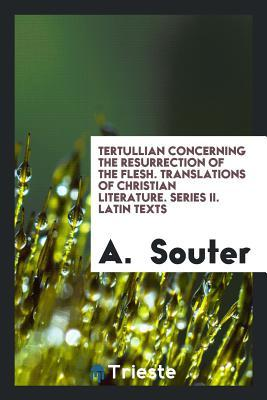 Tertullian Concerning the Resurrection of the Flesh. Translations of Christian Literature. Series II. Latin Texts  by  A Souter