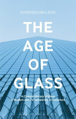The Age of Glass A Cultural History of Glass in Modern and Contemporary Architecture