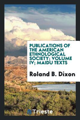 Publications of the American Ethnological Society; Volume IV; Maidu Texts
