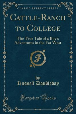 Cattle-Ranch to College: The True Tale of a Boy's Adventures in the Far West (Classic Reprint)