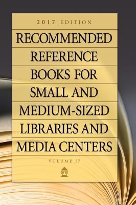 Recommended Reference Books for Small and Medium-Sized Libraries and Media Centers: 2017 Edition, Volume 37