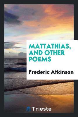 Mattathias, and Other Poems Frederic Atkinson