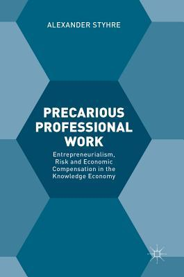 Precarious Professional Work Entrepreneurialism, Risk and Economic Compensation in the Knowledge Economy