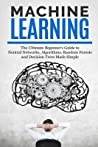 Machine Learning: The Ultimate Beginners Guide for Neural Networks, Algorithms, Random Forests and Decision Trees Made Simple