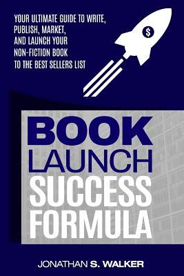 Book Launch Success Formula: Your Ultimate Guide to Write, Publish, Market, and Launch Your Non-Fiction Book to the Best Sellers List