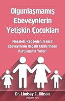 Olgunlaşmamış Ebeveynlerin Yetişkin Çocukları: Mesafeli, Reddeden, Bencil Ebeveynlerin Negatif Etkilerinden Kurtulmanın Yolları