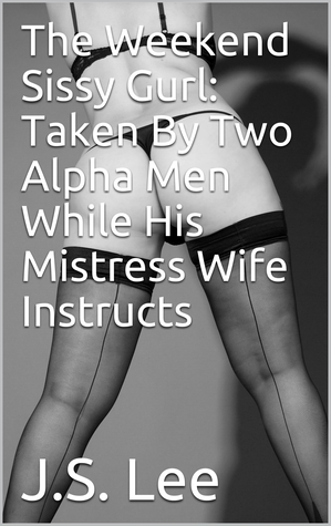 The Weekend Sissy Gurl: Taken By Two Alpha Men While His Mistress Wife Instructs