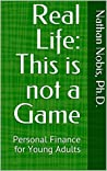 Real Life: This is not a Game: Personal Finance for Young Adults