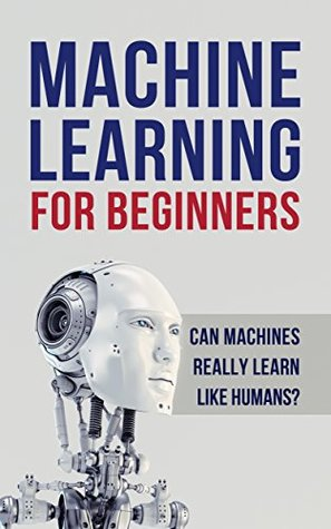 Machine Learning: Machine Learning for Beginners. Can machines really learn like humans? All about Artificial Intelligence (A.I), Deep Learning and Digital ... Random Forests, Computer Science)