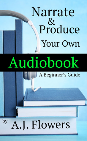 Narrate & Produce Your Own Audiobook, A Beginner's Guide