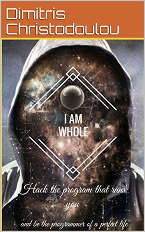 I AM WHOLE: Hack the program that runs you and be the programmer of a perfect life.