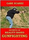 Secrets Of Reality-Based Gunfighting by Gabe Suarez