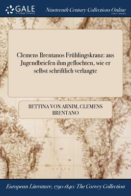 Clemens Brentanos Fruhlingskranz: Aus Jugendbriefen Ihm Geflochten, Wie Er Selbst Schriftlich Verlangte