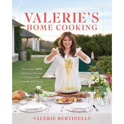 Valerie S Home Cooking More Than 100 Delicious Recipes To Share With Friends And Family By Valerie Bertinelli