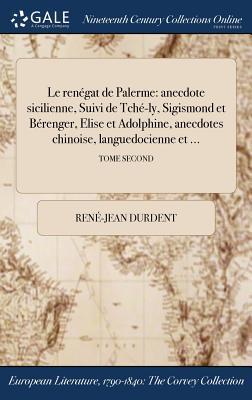 Le Renegat de Palerme: Anecdote Sicilienne, Suivi de Tche-Ly, Sigismond Et Berenger, Elise Et Adolphine, Anecdotes Chinoise, Languedocienne Et ...; Tome Second