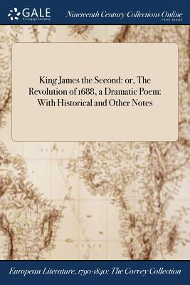 King James the Second: Or, the Revolution of 1688, a Dramatic Poem: With Historical and Other Notes