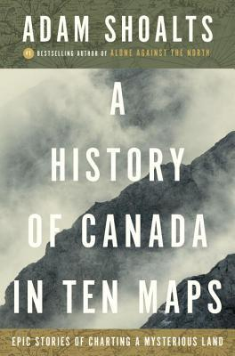 A History of Canada in Ten Maps Epic Stories of Charting a Mysterious Land