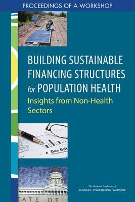 Building Sustainable Financing Structures for Population Health Insights from Non-Health Sectors Proceedings of a Workshop