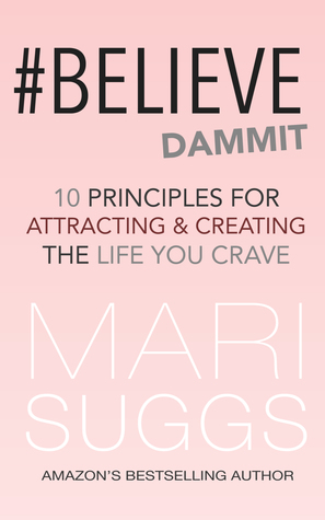 #Believe Dammit: 10 Principles for Attracting and Creating the Life You Crave