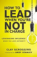 How to Lead When You're Not in Charge: Leveraging Influence When You Lack Authority