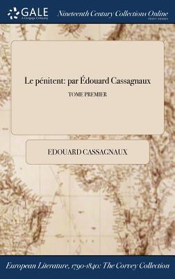 Le Penitent: Par Edouard Cassagnaux; Tome Premier