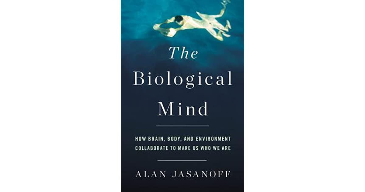The Biological Mind  How Brain  Body  And Environment Collaborate To Make Us Who We Are By Alan