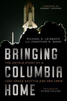 Bringing Columbia Home The Untold Story of a Lost Space Shuttle and Her Crew