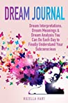 Dream Journal: Dream Interpretations, Dream Meanings & Dream Analysis You Can Do Each Day to Finally Understand Your Subconscious