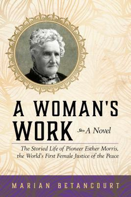 A Woman's Work: The Storied Life of Pioneer Esther Morris, the World's First Female Justice of the Peace