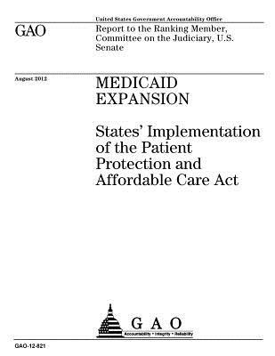 Medicaid Expansion: States' Implementation of the Patient Protection and Affordable Care ACT: Report to the Ranking Member, Committee on the Judiciary, U.S. Senate.