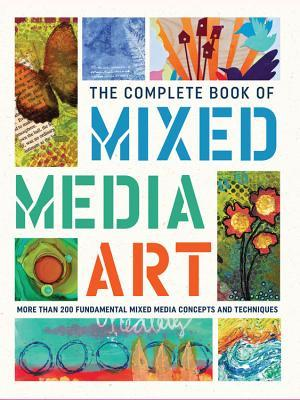 The Complete Book of Mixed Media Art More than 200 fundamental mixed media concepts and techniques