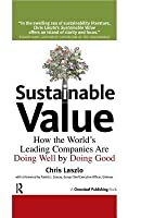Sustainable Value: How The World's Leading Companies Are Doing Well By Doing Good: How The World's Leading Companies Are Doing Well By Doing Good