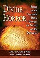 Divine Horror: Essays on the Cinematic Battle Between the Sacred and the Diabolical