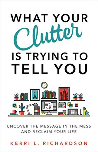 What Your Clutter Is Trying to Tell You Uncover the Message in the Mess and Reclaim Your Life