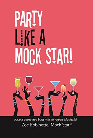 Party Like A Mock Star!: Have a Booze-Free Blast with No-regrets Mocktails!