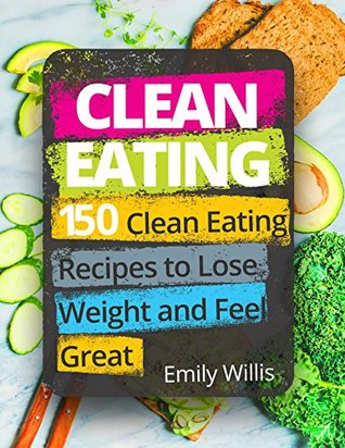 Clean Eating Cookbook: 150 Clean Eating Recipes to Lose