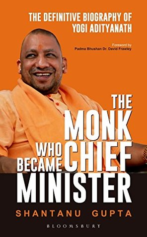 The Monk Who Became Chief Minister: The Definitive Biography of Yogi Adityanath