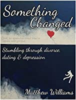 Something Changed: Stumbling through Divorce, Dating and Depression: (How to Move On)