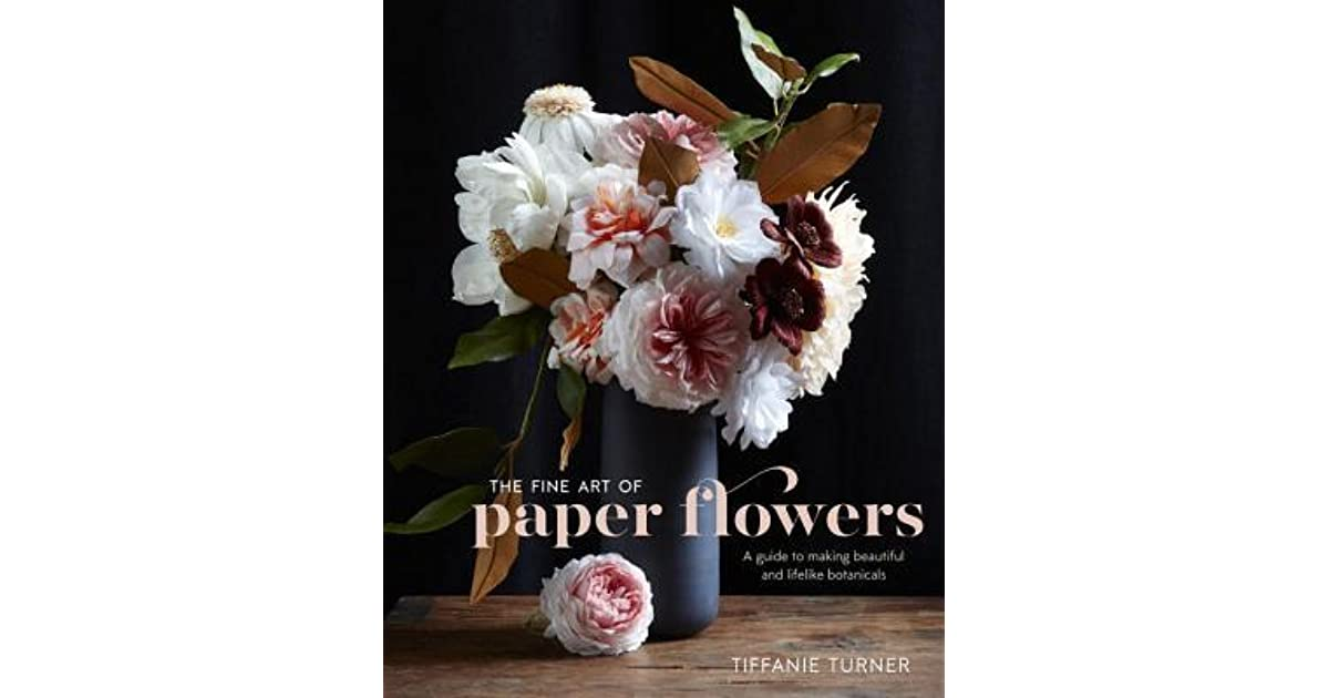 The fine art of paper flowers a guide to making beautiful and the fine art of paper flowers a guide to making beautiful and lifelike botanicals by tiffanie turner mightylinksfo