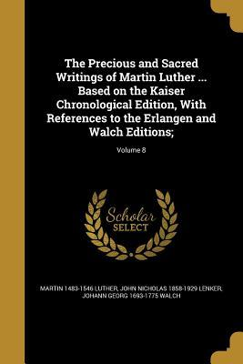 The Precious and Sacred Writings of Martin Luther ... Based on the Kaiser Chronological Edition, with References to the Erlangen and Walch Editions;; Volume 8