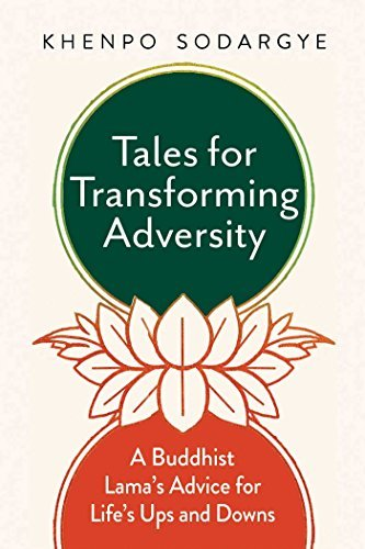 Tales for Transforming Adversity  A Buddhist Lama's Advice for Life's Ups and Downs