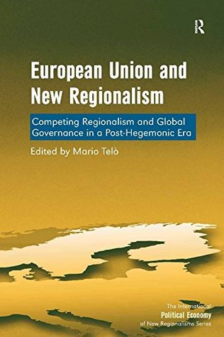 European Union and New Regionalism: Competing Regionalism and Global Governance in a Post-Hegemonic Era (The International Political Economy of New Regionalisms Series)